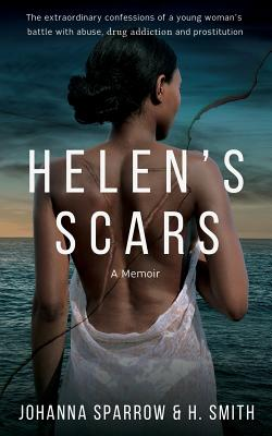 Click for more detail about Helen's Scars: A Memoir: The confessions of a young woman's battle with abuse, drug addiction and prostitution by Johanna Sparrow