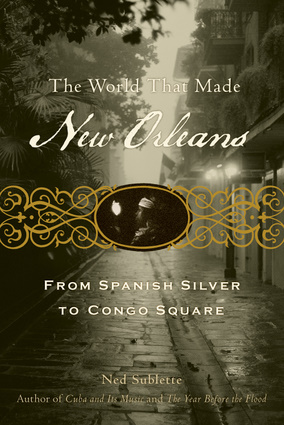 Click for more detail about The World That Made New Orleans: From Spanish Silver to Congo Square by Ned Sublette
