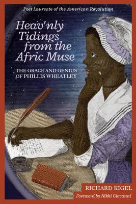Click for more detail about Heav'nly Tidings From the Afric Muse: The Grace and Genius of Phillis Wheatley Poet Laureate of the American Revolution by Richard Kigel