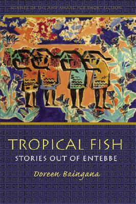 Click for more detail about Tropical Fish: Stories out of Entebbe (Grace Paley Prize in Short Fiction) by Doreen Baingana