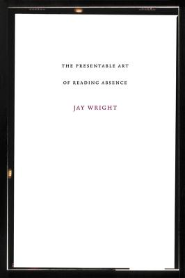 Click for more detail about The Presentable Art of Reading Absence by Jay Wright