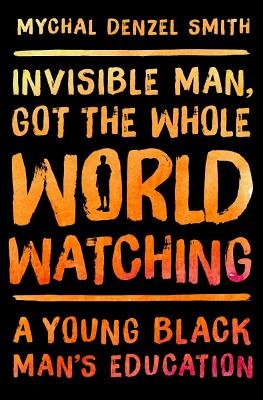 Click for more detail about Invisible Man, Got the Whole World Watching: A Young Black Man's Education by Mychal Denzel Smith