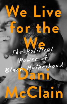 Click for more detail about We Live for the We: The Political Power of Black Motherhood by Dani McClain
