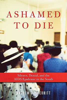Click for a larger image of Ashamed To Die: Silence, Denial, And The Aids Epidemic In The South