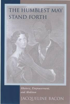 Click for more detail about The Humblest May Stand Forth: Rhetoric, Empowerment, and Abolition (Studies in Rhetoric/Communication) by Jacqueline Bacon