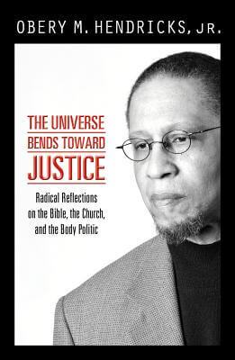 Click for more detail about The Universe Bends Toward Justice: Radical Reflections On The Bible, The Church, And The Body Politic by Obery M. Hendricks, Jr