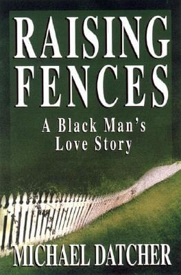 Click for more detail about Raising Fences: A Black Man's Love Story by Michael Datcher