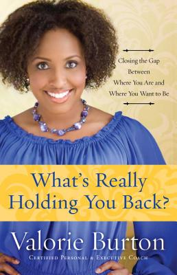 Click for more detail about What's Really Holding You Back?: Closing the Gap Between Where You Are and Where You Want to Be by Valorie Burton