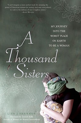 Click for more detail about A Thousand Sisters: My Journey into the Worst Place on Earth to Be a Woman by Lisa J Shannon