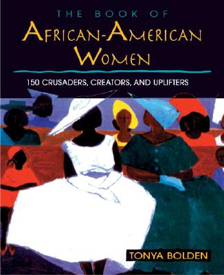 Click for more detail about The Book of African-American Women: 150 Crusaders, Creators, and Uplifters by Tonya Bolden