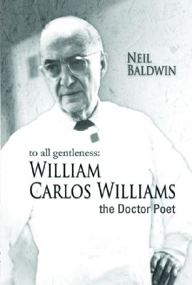 Book Cover To All Gentleness: William Carlos Williams, The Doctor Poet by Neil Baldwin