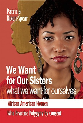 Click for more detail about We Want for Our Sisters What We Want for Ourselves: African American Women Who Practice Polygyny by Consent by Patricia Dixon