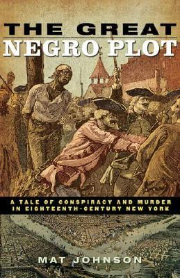 Click for more detail about The Great Negro Plot: A Tale Of Conspiracy And Murder In Eighteenth-Century New York by Mat Johnson
