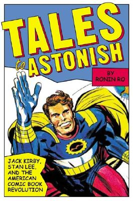 Click for more detail about Tales to Astonish: Jack Kirby, Stan Lee, and the American Comic Book Revolution by Ronin Ro