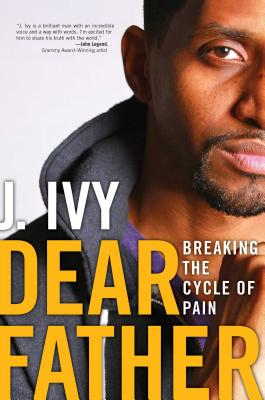 Click for more detail about Dear Father: Breaking The Cycle Of Pain by J. Ivy