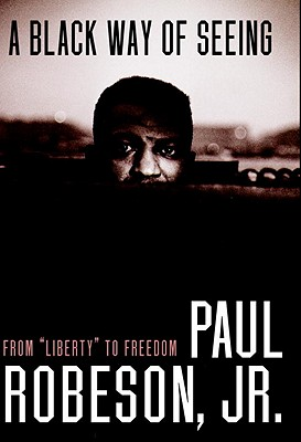 Click for more detail about A Black Way of Seeing: From Liberty to Freedom by Paul Robeson Jr.