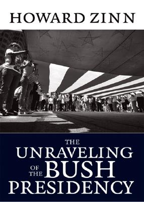 Click for more detail about The Unraveling of the Bush Presidency by Howard Zinn