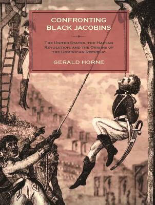 Book Cover Confronting Black Jacobins: The U.S., the Haitian Revolution, and the Origins of the Dominican Republic by Gerald Horne