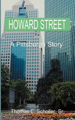 Click for more detail about Howard Street: A Pittsburgh Story by Thomas E. Scholler Sr.