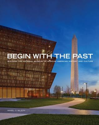 Click for more detail about Begin with the Past: Building the National Museum of African American History and Culture by Mabel O. Wilson