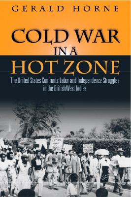 Book Cover Cold War in a Hot Zone: The United States Confronts Labor and Independence Struggles in the British West Indies by Gerald Horne