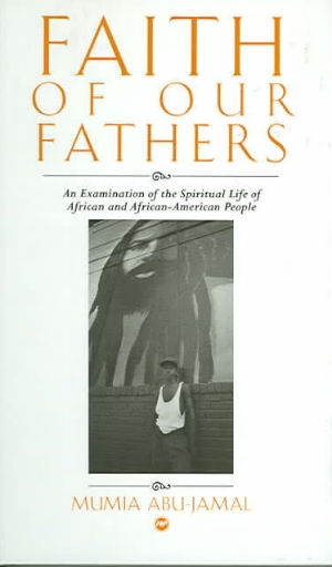 Click for more detail about Faith of Our Fathers: An Examination of the Spiritual Life of African and African-American People by Mumia Abu-Jamal