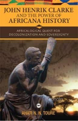 Click for more detail about John Henrik Clarke And The Power Of Africana History: Africalogical Quest For Decolonization And Sovereignty by Ahati N. N. Toure