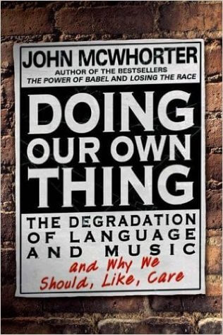 Click for more detail about Doing Our Own Thing: The Degradation Of Language And Music And Why We Should, Like, Care by John McWhorter