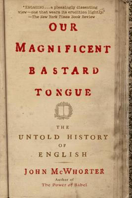 Click for more detail about Our Magnificent Bastard Tongue: The Untold History of English by John McWhorter