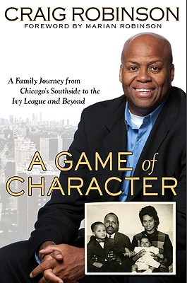 Click for more detail about A Game Of Character: A Family Journey From Chicago's Southside To The Ivy League And Beyond by Craig Robinson