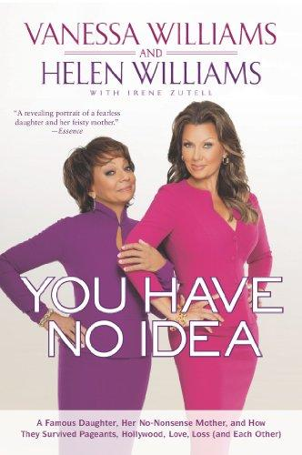 Click for more detail about You Have No Idea: A Famous Daughter, Her No-nonsense Mother, and How They Survived Pageants, Holly wood, Love, Loss (and Each Other) by Vanessa L. Williams