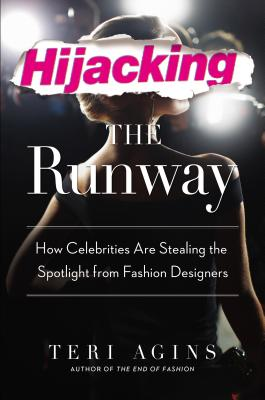 Click for more detail about Hijacking the Runway: How Celebrities Are Stealing the Spotlight from Fashion Designers by Teri Agins