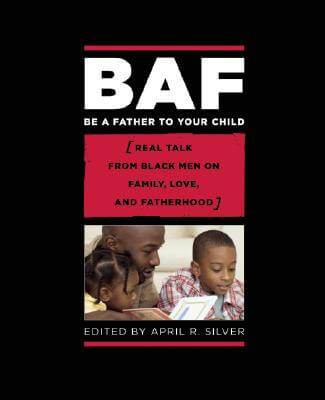 Click for more detail about Be A Father To Your Child: Real Talk From Black Men On Family, Love, And Fatherhood by April R Silver