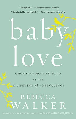 Click for more detail about Baby Love: Choosing Motherhood After A Lifetime Of Ambivalence by Rebecca Walker
