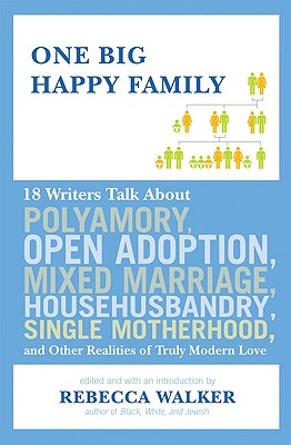 Click for more detail about One Big Happy Family: 18 Writers Talk About Polyamory, Open Adoption, Mixed Marriage, Househusbandry, Single Motherhood, And Other Realities Of Truly Modern Love by Rebecca Walker