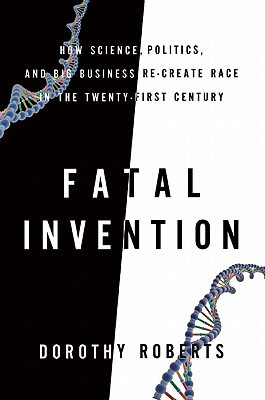 book cover Fatal Invention: How Science, Politics, And Big Business Re-Create Race In The Twenty-First Century by Dorothy Roberts