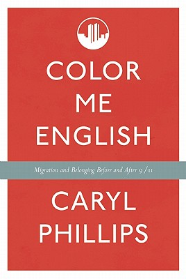 Click for more detail about Color Me English: Migration And Belonging Before And After 9/11 by Caryl Phillips