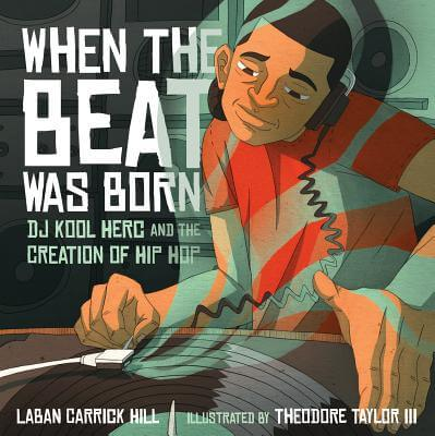 Click for more detail about When The Beat Was Born: Dj Kool Herc And The Creation Of Hip Hop (Coretta Scott King - John Steptoe Award For New Talent) by Laban Carrick Hill