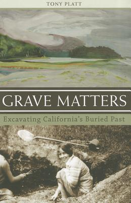 Click for more detail about Grave Matters: Excavating California's Buried Past by Tony Platt