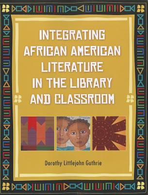 Click for more detail about Integrating African American Literature in the Library and Classroom by Dorothy Littlejohn Guthrie