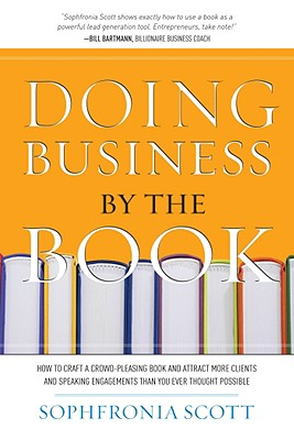 Click for more detail about Doing Business by the Book: How to Craft a Crowd-Pleasing Book and Attract More Clients and Speaking Engagements Than You Ever Thought Possible by Sophfronia Scott