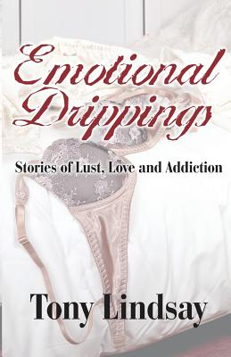 Click for more detail about Emotional Drippings: Stories of Lust, Love and Addiction by Tony Lindsay