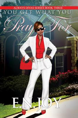 Click for more detail about You Get What You Pray For: Always Divas Series Book Three by E. N. Joy