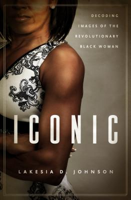 Click for more detail about Iconic: Decoding Images Of The Revolutionary Black Woman by Lakesia Johnson