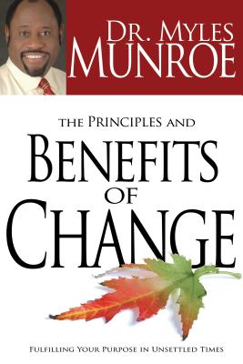 Click for more detail about The Principles and Benefits of Change: Fulfilling Your Purpose in Unsettled Times by Myles Munroe