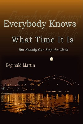 Click for more detail about Everybody Knows What Time It Is: But Nobody Can Stop the Clock by Reginald Martin