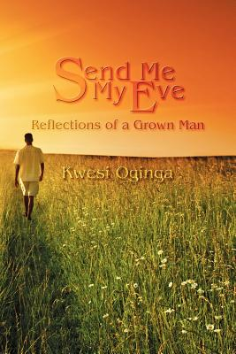 Click for more detail about Send Me My Eve: Reflections of a Grown Man by Kwesi Oginga