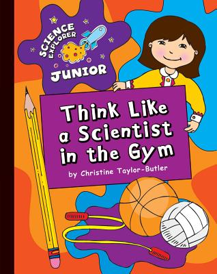 Click for more detail about Think Like a Scientist in the Gym (Science Explorer Junior) by Christine Taylor Butler