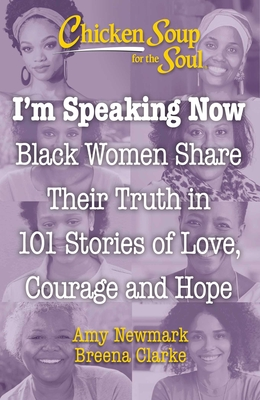 Click for more detail about Chicken Soup for the Soul: I'm Speaking Now: Black Women Share Their Truth in 101 Stories of Love, Courage and Hope by Breena Clarke and Amy Newmark