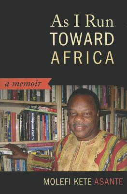Click for more detail about As I Run Toward Africa: A Memoir by Molefi Kete Asante